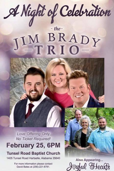 "National Recording Artist The JIM BRADY TRIO will perform at Tunsel Road Baptist Church, Hartselle, Alabama on Saturday, February 25, 2017, at 6:00 PM. The main thing that Jim and Melissa, also a talented singer-songwriter, want people to know is: ""What we do is always and only about the Lord and telling others about Him. When we write and when we sing it is our desire and our goal, first and foremost, to lift Him up in praise."" This event is love offering only and no ticket will be required to enter the concert!! Also appearing that night will be Regional Recording Artist The Joyful Hearts from Cullman, Alabama! For more information please contact David Bates at (256)-221-8781! We look forward to seeing you that night as we have A Night of Celebration with The Jim Brady Trio!!!"